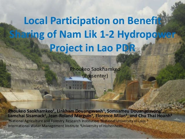 Local Participation on Benefit Sharing of Nam Lik 1-2 Hydropower Project in Lao PDR Phoukeo Saokhamkeo (Presenter)  Phouke...