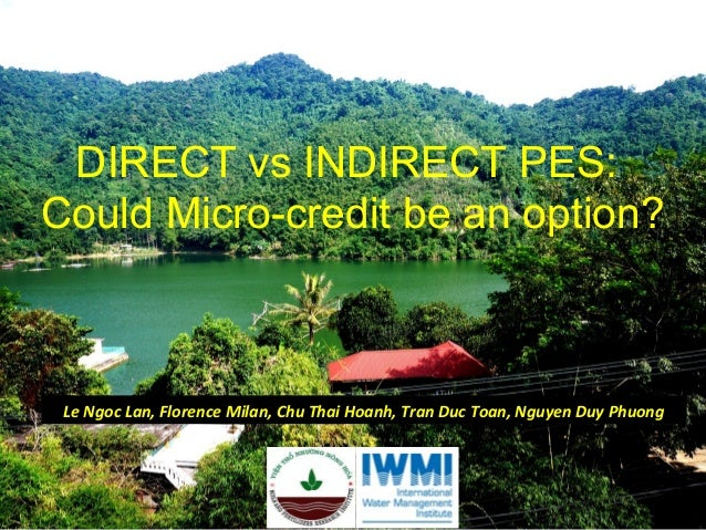 DIRECT vs INDIRECT PES: Could Micro-credit be an option?  Le Ngoc Lan, Florence Milan, Chu Thai Hoanh, Tran Duc Toan, Nguy...