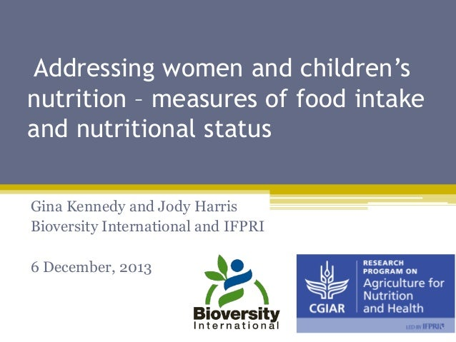 Addressing women and children's nutrition – measures of food intake and nutritional status Gina Kennedy and Jody Harris Bi...