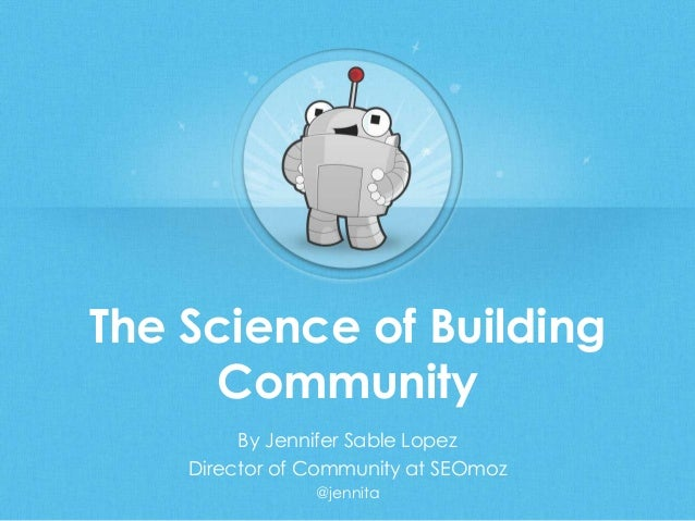 The Science of BuildingCommunityBy Jennifer Sable LopezDirector of Community at SEOmoz@jennita