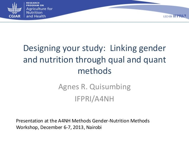 Designing your study: Linking gender and nutrition through qual and quant methods Agnes R. Quisumbing IFPRI/A4NH Presentat...