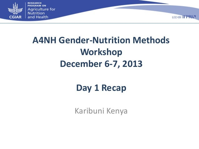 A4NH Gender-Nutrition Methods Workshop December 6-7, 2013 Day 1 Recap Karibuni Kenya