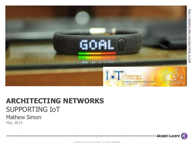 1 COPYRIGHT © 2014 ALCATEL-LUCENT. ALL RIGHTS RESERVED. Mathew Simon May 2014 ARCHITECTING NETWORKS SUPPORTING IoT http://...