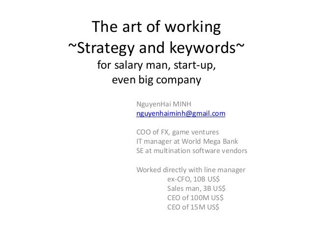 The art of working ~Strategy and keywords~ for salary man, start-up, even big company NguyenHai MINH nguyenhaiminh@gmail.c...