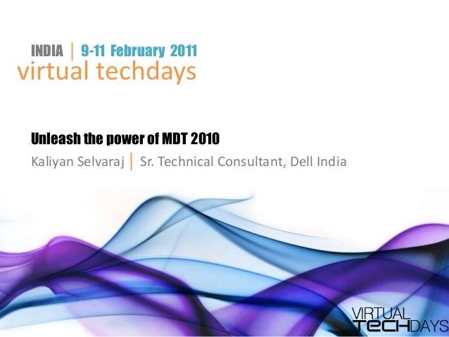 INDIA │ 9-11 February 2011virtual techdays Unleash the power of MDT 2010 Kaliyan Selvaraj │ Sr. Technical Consultant, Dell...