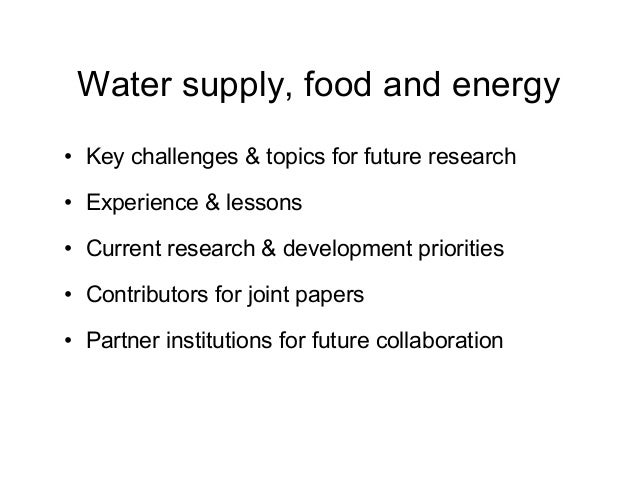 Water supply, food and energy • Key challenges & topics for future research • Experience & lessons • Current research & de...