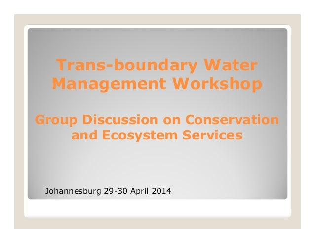 Trans-boundary Water Management Workshop Group Discussion on Conservation and Ecosystem Services Johannesburg 29-30 April ...