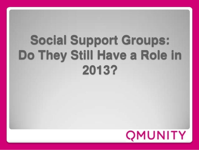Social Support Groups: Do They Still Have a Role in 2013?