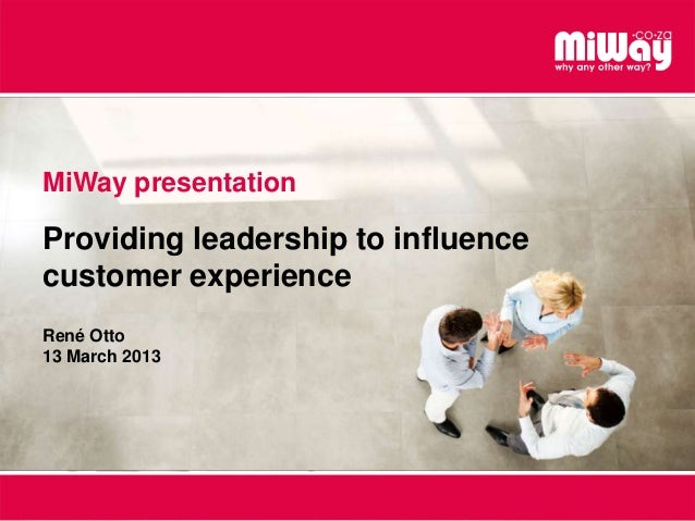 MiWay presentation Providing leadership to influence customer experience René Otto 13 March 2013