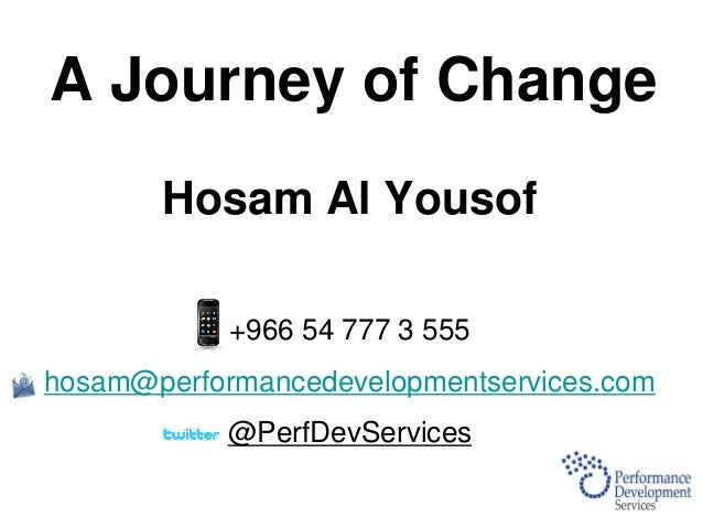 A Journey of Change Hosam Al Yousof +966 54 777 3 555 hosam@performancedevelopmentservices.com @PerfDevServices