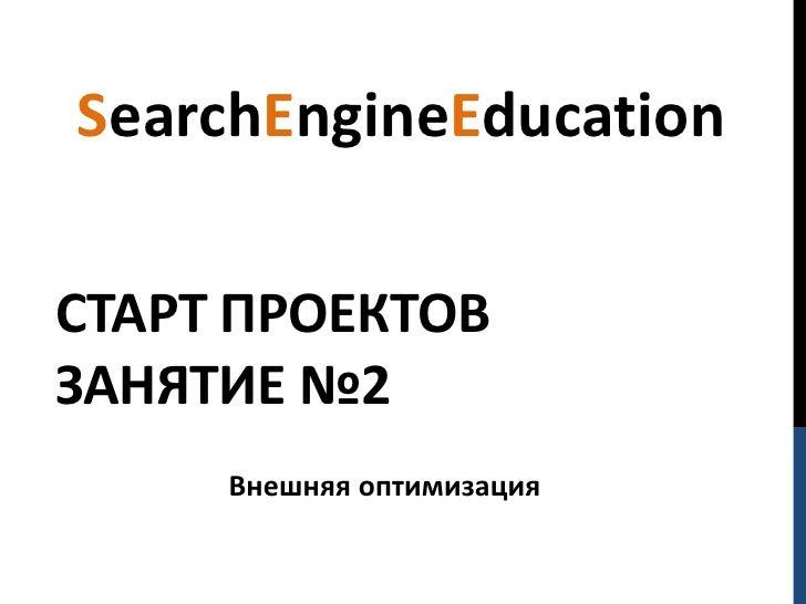 SearchEngineEducationСТАРТ ПРОЕКТОВЗАНЯТИЕ №2     Внешняя оптимизация