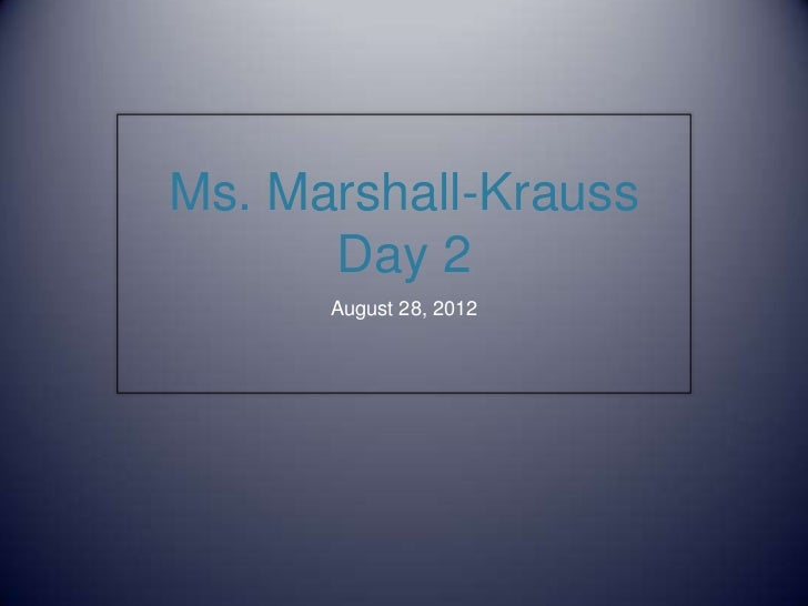 Ms. Marshall-Krauss      Day 2      August 28, 2012