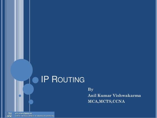 IP ROUTING By Anil Kumar Vishwakarma MCA,MCTS,CCNA
