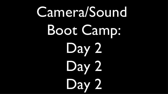 Camera/Sound Boot Camp: Day 2 Day 2 Day 2