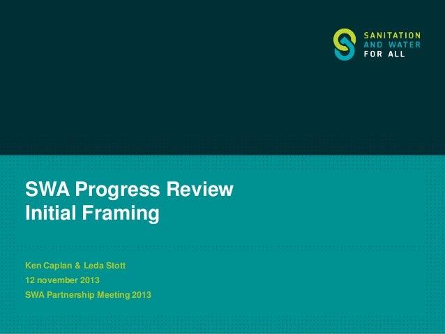 SWA Progress Review Initial Framing Ken Caplan & Leda Stott  12 november 2013 SWA Partnership Meeting 2013