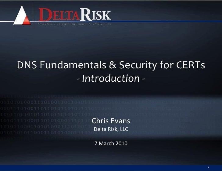 DNS Fundamentals & Security for CERTs           - Introduction -                 Chris Evans                Delta Risk, LL...