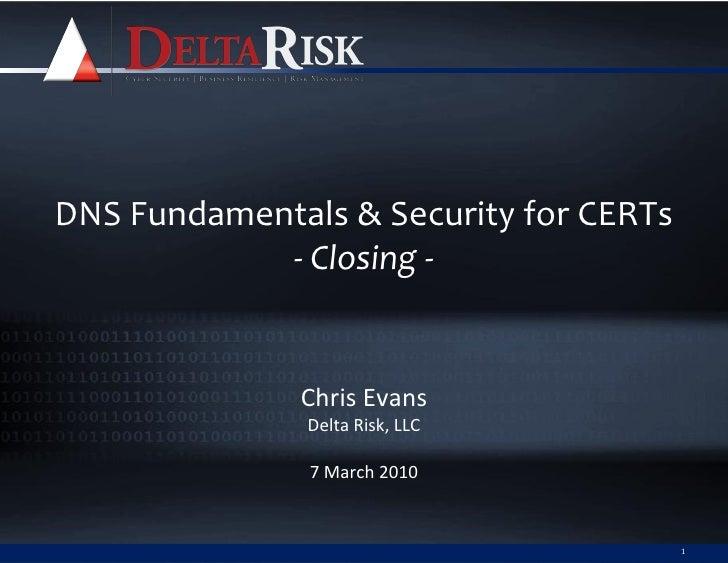DNS Fundamentals & Security for CERTs             - Closing -                 Chris Evans                Delta Risk, LLC  ...