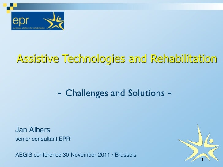 Assistive Technologies and Rehabilitation                - Challenges and Solutions -Jan Alberssenior consultant EPRAEGIS ...