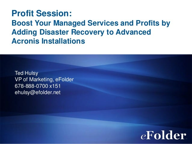 Profit Session: Boost Your Managed Services and Profits by Adding Disaster Recovery to Advanced Acronis Installations Ted ...