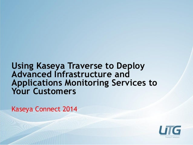 Using Kaseya Traverse to Deploy Advanced Infrastructure and Applications Monitoring Services to Your Customers Kaseya Conn...