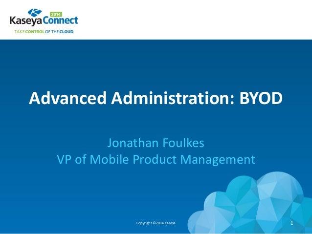 Advanced Administration: BYOD Jonathan Foulkes VP of Mobile Product Management Copyright ©2014 Kaseya 1