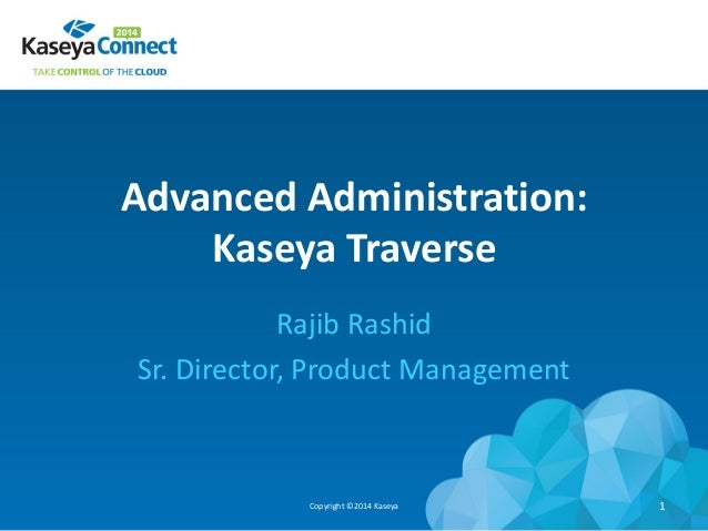 Advanced Administration: Kaseya Traverse Rajib Rashid Sr. Director, Product Management Copyright ©2014 Kaseya 1