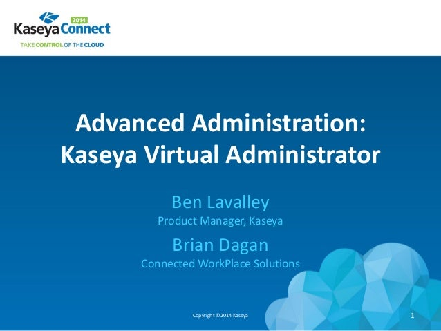 Advanced Administration: Kaseya Virtual Administrator Ben Lavalley Product Manager, Kaseya Brian Dagan Connected WorkPlace...