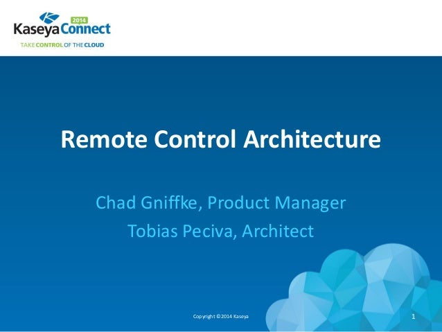 Remote Control Architecture Chad Gniffke, Product Manager Tobias Peciva, Architect Copyright ©2014 Kaseya 1
