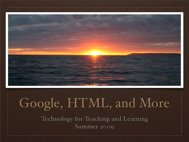 Google, HTML, and More    Technology for Teaching and Learning               Summer 2009