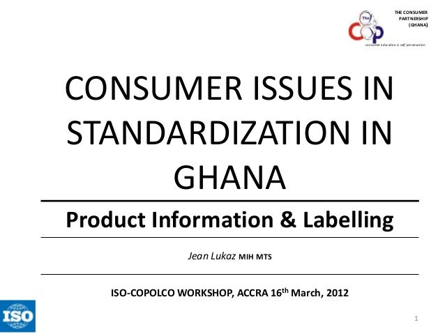 THE CONSUMER PARTNERSHIP (GHANA)  consumer education is self-preservation  CONSUMER ISSUES IN STANDARDIZATION IN GHANA Pro...