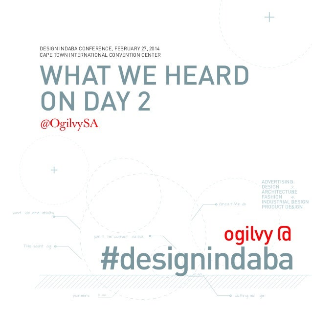 DESIGN INDABA CONFERENCE, FEBRUARY 27, 2014 CAPE TOWN INTERNATIONAL CONVENTION CENTER  WHAT WE HEARD ON DAY 2 @OgilvySA  G...