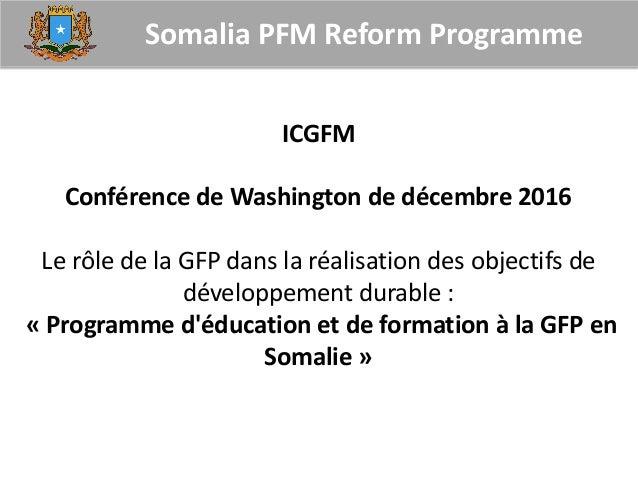 Somalia PFM Reform Programme ICGFM Conférence de Washington de décembre 2016 Le rôle de la GFP dans la réalisation des obj...