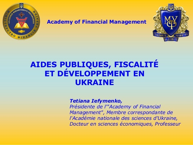 Academy of Financial Management AIDES PUBLIQUES, FISCALITÉ ET DÉVELOPPEMENT EN UKRAINE Tetiana Iefymenko, Présidente de l'...
