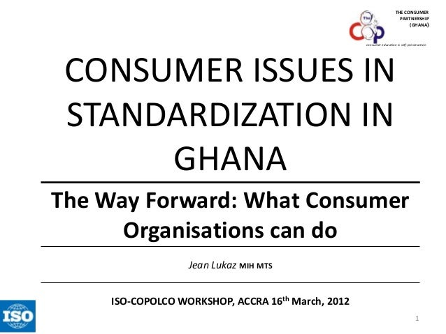 THE CONSUMER PARTNERSHIP (GHANA)  consumer education is self-preservation  CONSUMER ISSUES IN STANDARDIZATION IN GHANA The...