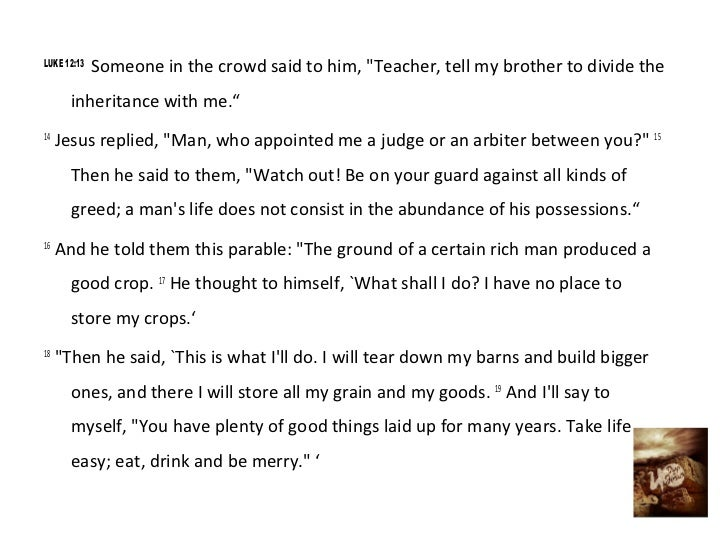 """LUKE 12:13             Someone in the crowd said to him, """"Teacher, tell my brother to divide the       inheritance with me..."""