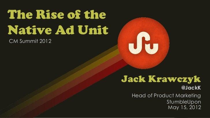 The Rise of theNative Ad UnitCM Summit 2012                  Jack Krawczyk                                    @JackK      ...