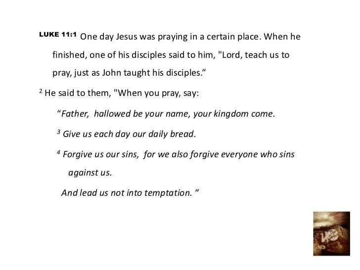 "LUKE 11:1     One day Jesus was praying in a certain place. When he     finished, one of his disciples said to him, ""Lord,..."