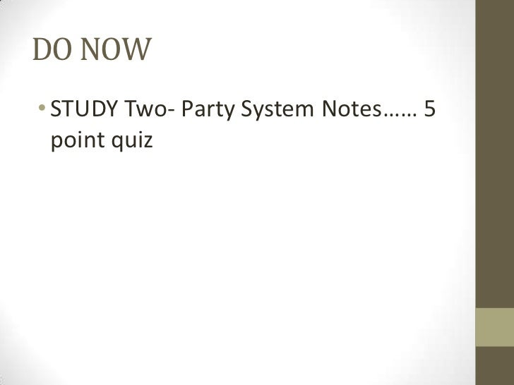 DO NOW• STUDY Two- Party System Notes…… 5  point quiz