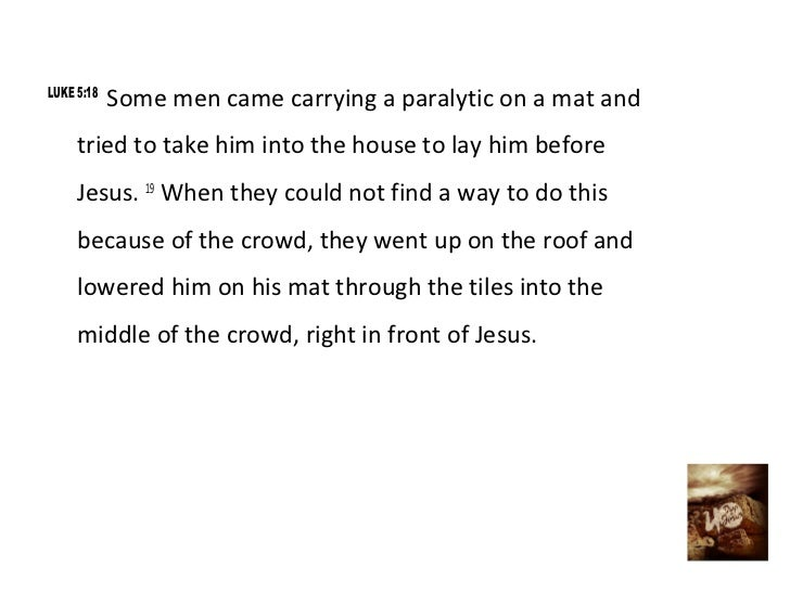 LUKE 5:18            Some men came carrying a paralytic on a mat and     tried to take him into the house to lay him befor...
