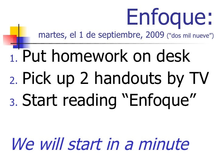 "Enfoque: martes, el 1 de septiembre, 2009   (""dos mil nueve"") <ul><li>Put homework on desk </li></ul><ul><li>Pick up 2 han..."