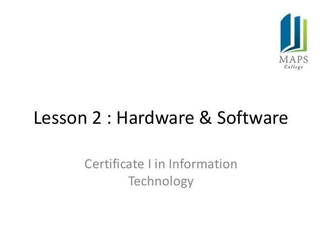 Lesson 2 : Hardware & Software      Certificate I in Information              Technology