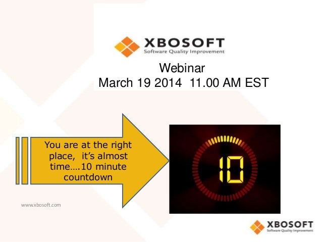 www.xbosoft.com Webinar March 19 2014 11.00 AM EST You are at the right place, it's almost time….10 minute countdown