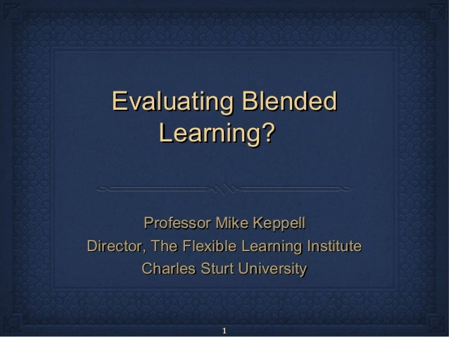 Evaluating Blended      Learning?        Professor Mike KeppellDirector, The Flexible Learning Institute        Charles St...