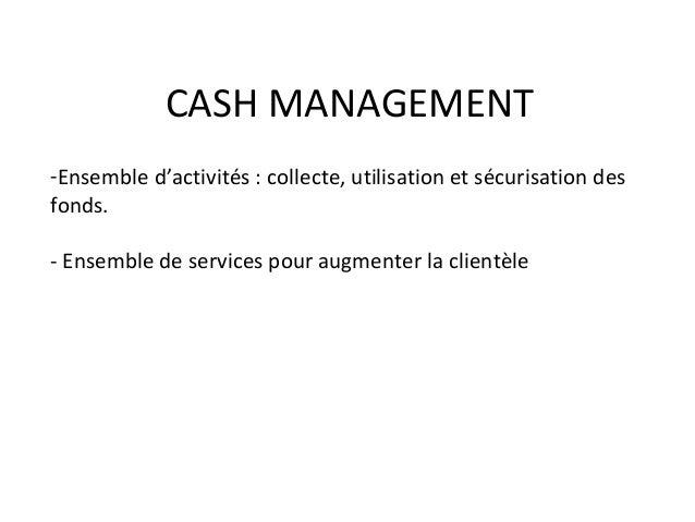 CASH MANAGEMENT -Ensemble d'activités : collecte, utilisation et sécurisation des fonds. - Ensemble de services pour augme...