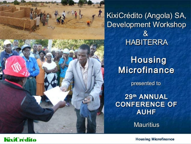 KixiCrédito (Angola) SA, Development Workshop & HABITERRA  Housing Microfinance presented to  29 th ANNUAL CONFERENCE OF A...