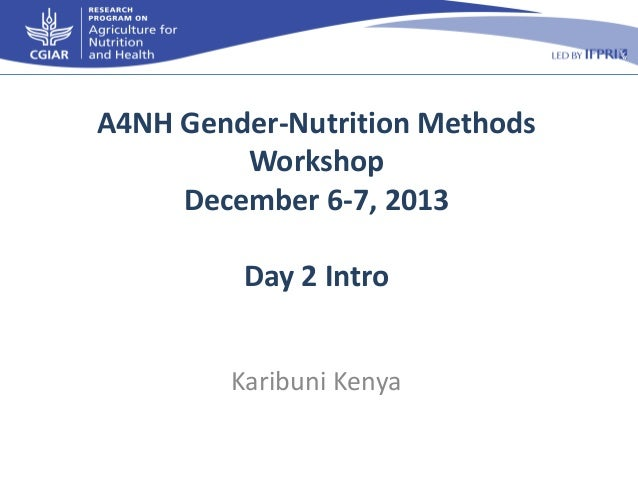 A4NH Gender-Nutrition Methods Workshop December 6-7, 2013 Day 2 Intro Karibuni Kenya