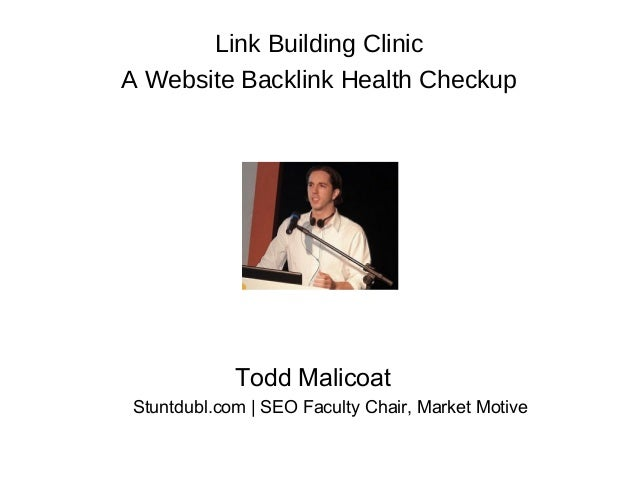 ©2007 Market Motive, Inc.Todd MalicoatStuntdubl.com | SEO Faculty Chair, Market MotiveLink Building ClinicA Website Backli...