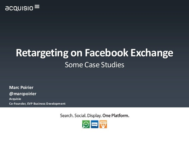 Marc Poirier@marcpoirierAcquisioCo-Founder, EVP Business DevelopmentRetargeting on Facebook ExchangeSome Case Studies