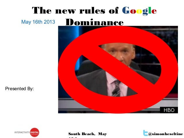 @simonheseltineSouth Beach, MayMay 16th 2013The new rules of GoogleDominancePresented By: