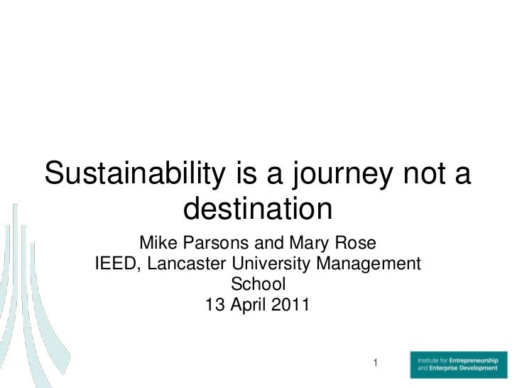Sustainability is a journey not a destination<br />Mike Parsons and Mary Rose<br />IEED, Lancaster University Management S...